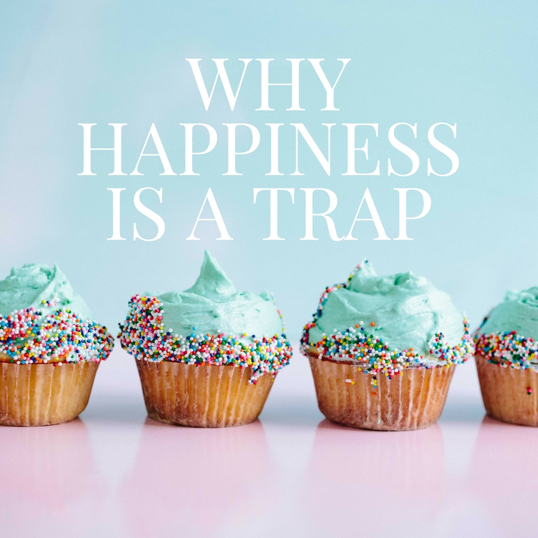 WHY HAPPINESS IS A TRAP